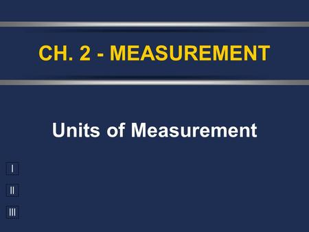 I II III Units of Measurement CH. 2 - MEASUREMENT.