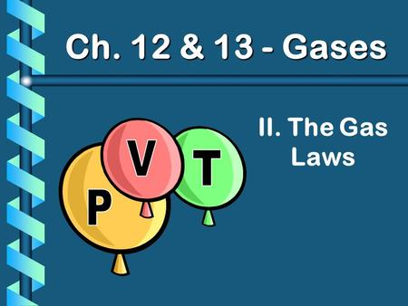 Ch. 12 & 13 - Gases II. The Gas Laws P V T.