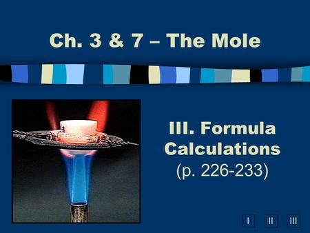 IIIIII III. Formula Calculations (p. 226-233) Ch. 3 & 7 – The Mole.