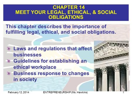 CHAPTER 14 MEET YOUR LEGAL, ETHICAL, & SOCIAL OBLIGATIONS February 12, 2014ENTREPRENEURSHIP (Ms. Hawkins)1 This chapter describes the importance of fulfilling.