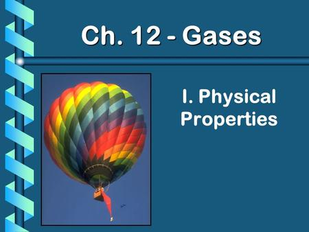 I. Physical Properties Ch. 12 - Gases. A. Kinetic Molecular Theory b Particles in an ideal gas… have no volume have elastic collisions are in constant,