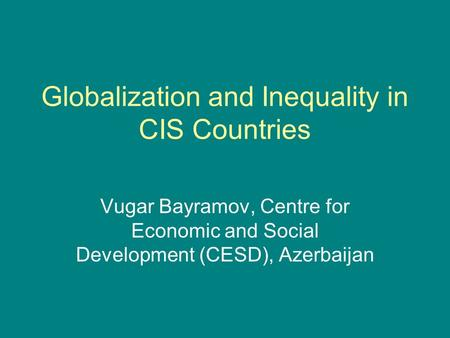 Globalization and Inequality in CIS Countries Vugar Bayramov, Centre for Economic and Social Development (CESD), Azerbaijan.
