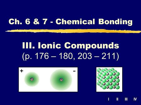IIIIIIIV III. Ionic Compounds (p. 176 – 180, 203 – 211) Ch. 6 & 7 - Chemical Bonding.