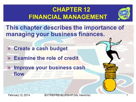 CHAPTER 12 FINANCIAL MANAGEMENT February 12, 2014ENTREPRENEURSHIP (Ms. Hawkins)1 This chapter describes the importance of managing your business finances.