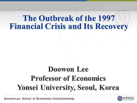 The Outbreak of the 1997 Financial Crisis and Its Recovery Doowon Lee Professor of Economics Yonsei University, Seoul, Korea Doowon Lee, School of Economics,