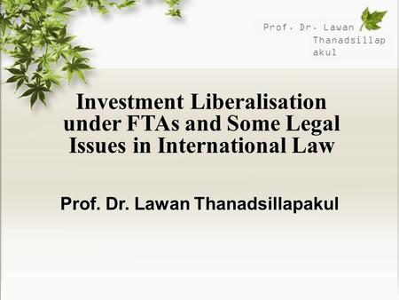 Prof. Dr. Lawan Thanadsillap akul Investment Liberalisation under FTAs and Some Legal Issues in International Law Prof. Dr. Lawan Thanadsillapakul.