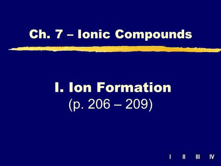 IIIIIIIV Ch. 7 – Ionic Compounds I. Ion Formation (p. 206 – 209)