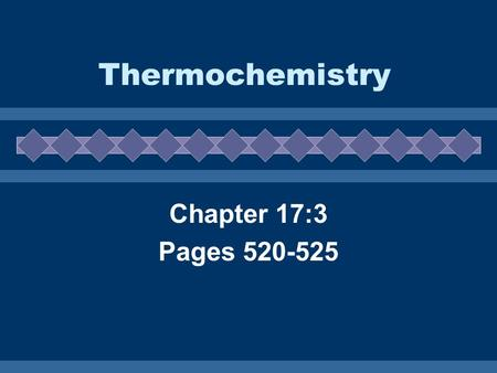 Thermochemistry Chapter 17:3 Pages 520-525.