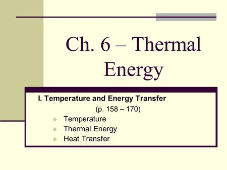 Ch. 6 – Thermal Energy I. Temperature and Energy Transfer (p. 158 – 170) Temperature Thermal Energy Heat Transfer.