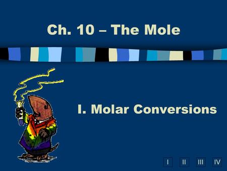 IIIIIIIV Ch. 10 – The Mole I. Molar Conversions A. What is the Mole? n A counting number (like a dozen) n Avogadros number (N A ) n 1 mole = 6.022 10.