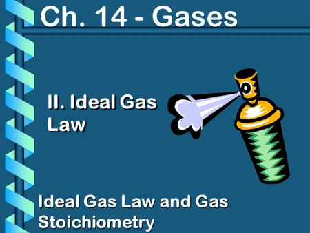 Ch. 14 - Gases II. Ideal Gas Law Ideal Gas Law and Gas Stoichiometry.