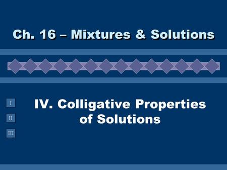 II III I IV. Colligative Properties of Solutions Ch. 16 – Mixtures & Solutions.