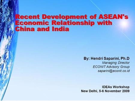 Recent Development of ASEAN's Economic Relationship with China and India By: Hendri Saparini, Ph.D Managing Director ECONIT Advisory Group