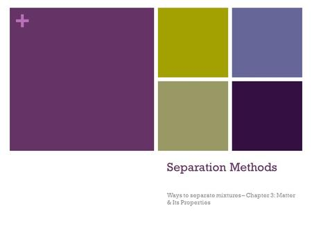 + Separation Methods Ways to separate mixtures – Chapter 3: Matter & Its Properties.