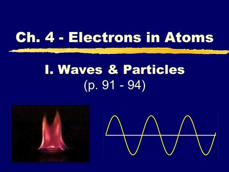 I. Waves & Particles (p. 91 - 94) Ch. 4 - Electrons in Atoms I. Waves & Particles (p. 91 - 94)
