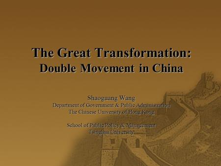 The Great Transformation: Double Movement in China Shaoguang Wang Department of Government & Public Administration The Chinese University of Hong Kong.