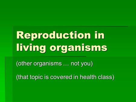 Reproduction in living organisms (other organisms … not you) (that topic is covered in health class)
