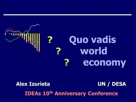 ? Quo vadis ? world ? economy Alex IzurietaUN / DESA IDEAs 10 th Anniversary Conference.