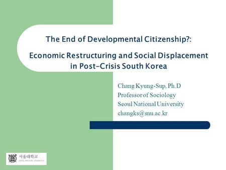 The End of Developmental Citizenship?: Economic Restructuring and Social Displacement in Post-Crisis South Korea Chang Kyung-Sup, Ph.D Professor of Sociology.