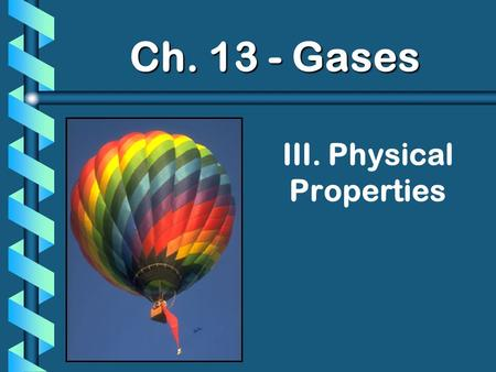 III. Physical Properties Ch. 13 - Gases. A. Kinetic Molecular Theory b Particles in an ideal gas… have no volume have elastic collisions are in constant,