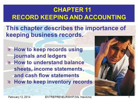 CHAPTER 11 RECORD KEEPING AND ACCOUNTING February 12, 2014ENTREPRENEURSHIP (Ms. Hawkins)1 This chapter describes the importance of keeping business records.
