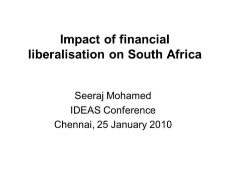 Impact of financial liberalisation on South Africa Seeraj Mohamed IDEAS Conference Chennai, 25 January 2010.
