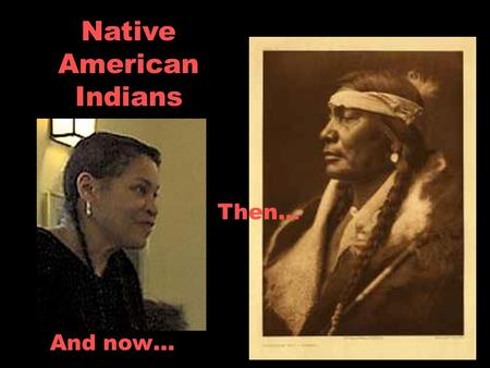 Native American Indians And now… Then…. What do these two have in common? They are both from the same tribe…