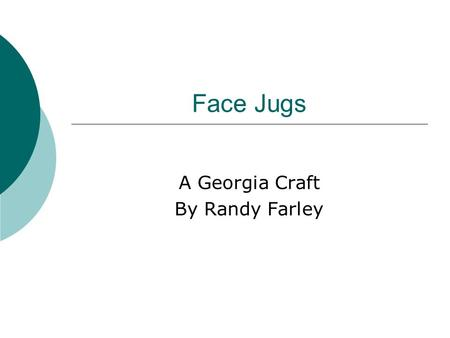 Face Jugs A Georgia Craft By Randy Farley. What is a face jug? A jug that has an Ugly face on it. The Ugly face has parts that have been exaggerated or.