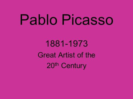 Pablo Picasso 1881-1973 Great Artist of the 20 th Century.
