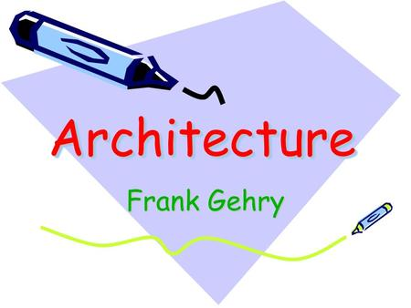 ArchitectureArchitecture Frank Gehry. Is an Architect who designs buildings.