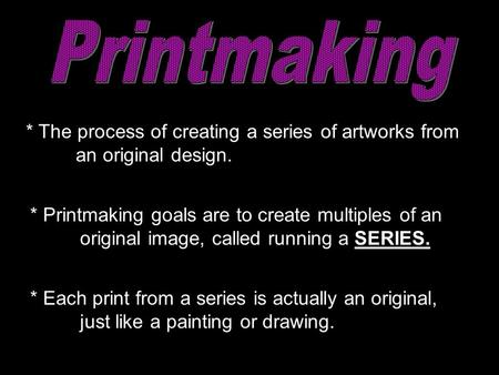 * The process of creating a series of artworks from an original design. * Each print from a series is actually an original, just like a painting or drawing.