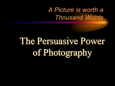 A Picture is worth a Thousand Words The Persuasive Power of Photography The Persuasive Power of Photography.