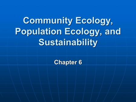Community Ecology, Population Ecology, and Sustainability Chapter 6.