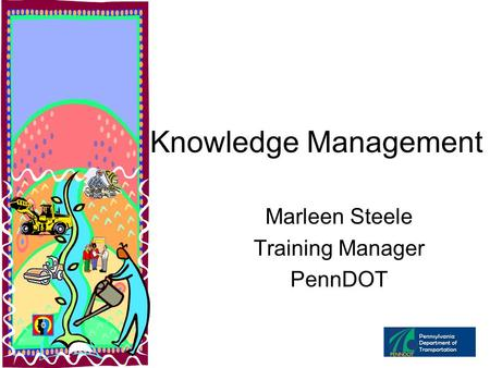Knowledge Management Marleen Steele Training Manager PennDOT.