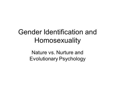Gender Identification and Homosexuality Nature vs. Nurture and Evolutionary Psychology.