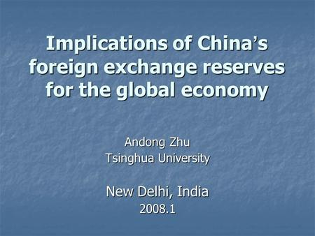 Implications of China s foreign exchange reserves for the global economy Andong Zhu Tsinghua University New Delhi, India 2008.1.