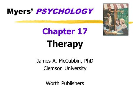 Myers PSYCHOLOGY Chapter 17 Therapy James A. McCubbin, PhD Clemson University Worth Publishers.