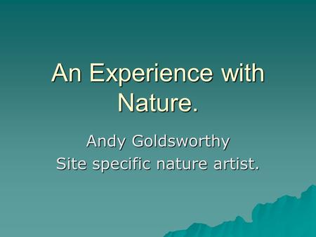 An Experience with Nature. Andy Goldsworthy Site specific nature artist.