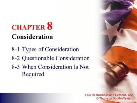 Law for Business and Personal Use © Thomson South-Western CHAPTER 8 Consideration 8-1Types of Consideration 8-2Questionable Consideration 8-3When Consideration.