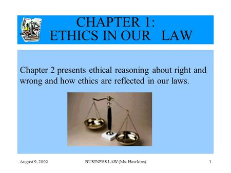 August 9, 2002BUSINESS LAW (Ms. Hawkins)1 CHAPTER 1: ETHICS IN OUR LAW Chapter 2 presents ethical reasoning about right and wrong and how ethics are reflected.