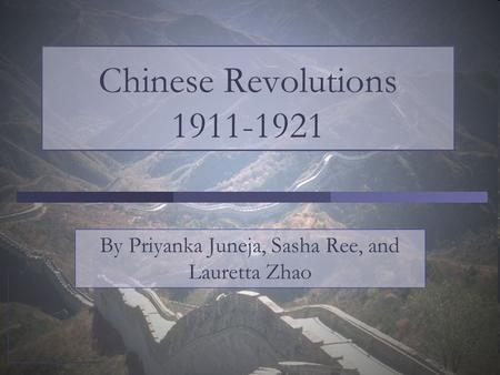 Chinese Revolutions 1911-1921 By Priyanka Juneja, Sasha Ree, and Lauretta Zhao.