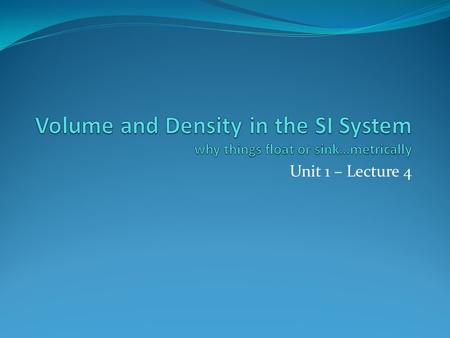 Volume and Density in the SI System why things float or sink…metrically Unit 1 – Lecture 4.