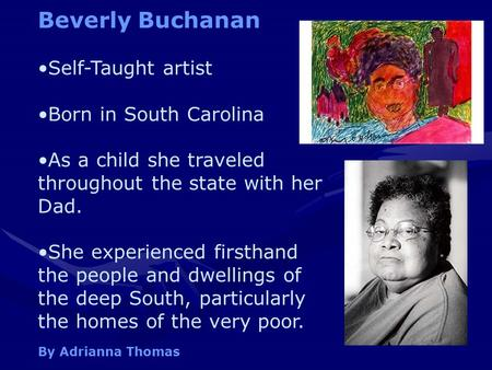 Beverly Buchanan Self-Taught artist Born in South Carolina As a child she traveled throughout the state with her Dad. She experienced firsthand the people.
