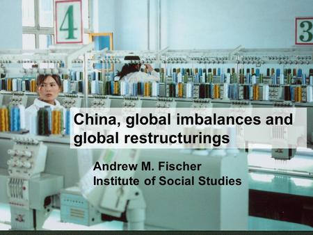 China, global imbalances and global restructurings Andrew M. Fischer Institute of Social Studies.