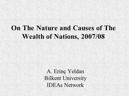 On The Nature and Causes of The Wealth of Nations, 2007/08 A. Erinç Yeldan Bilkent University IDEAs Network.