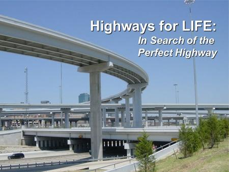 F EDERAL H IGHWAY A DMINISTRATION Highways for Life Highways for LIFE: In Search of the Perfect Highway Perfect Highway.
