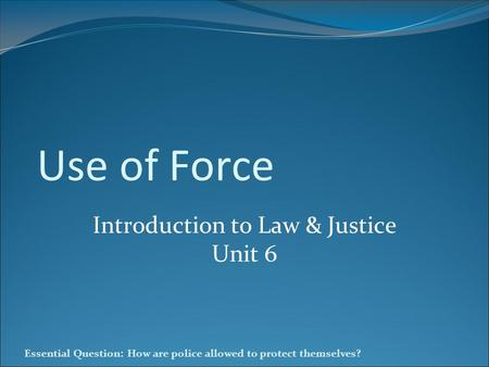 Essential Question: How are police allowed to protect themselves? Use of Force Introduction to Law & Justice Unit 6.