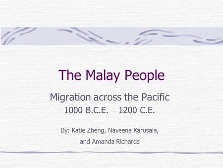 The Malay People Migration across the Pacific 1000 B.C.E. – 1200 C.E. By: Katie Zheng, Naveena Karusala, and Amanda Richards.