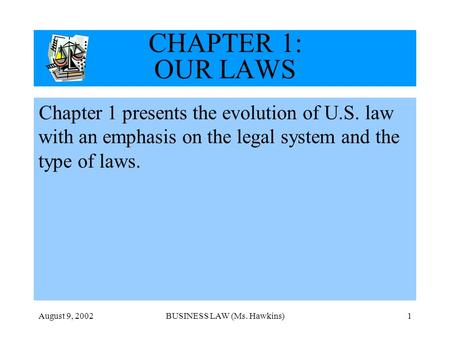 August 9, 2002BUSINESS LAW (Ms. Hawkins)1 CHAPTER 1: OUR LAWS Chapter 1 presents the evolution of U.S. law with an emphasis on the legal system and the.