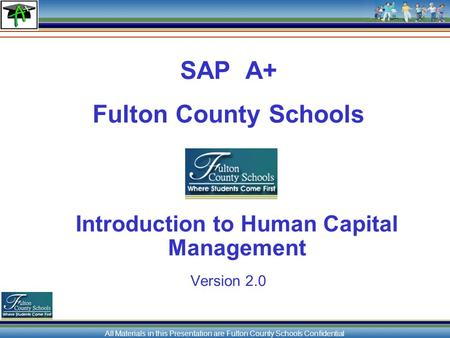 All Materials in this Presentation are Fulton County Schools Confidential SAP A+ Fulton County Schools Introduction to Human Capital Management Version.